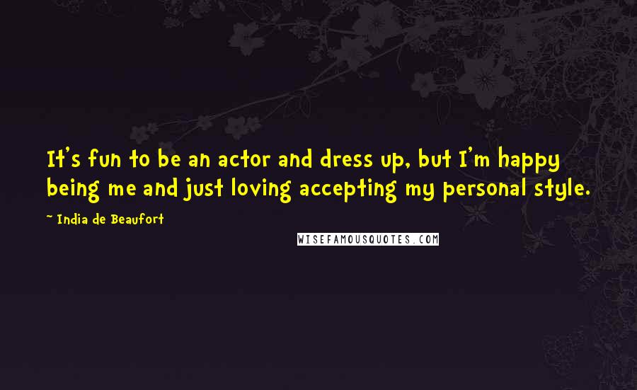India De Beaufort quotes: It's fun to be an actor and dress up, but I'm happy being me and just loving accepting my personal style.