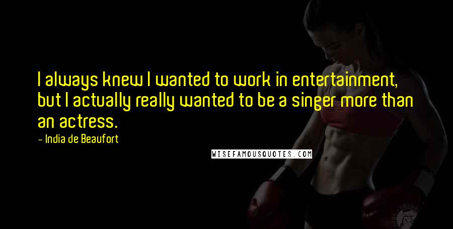 India De Beaufort quotes: I always knew I wanted to work in entertainment, but I actually really wanted to be a singer more than an actress.