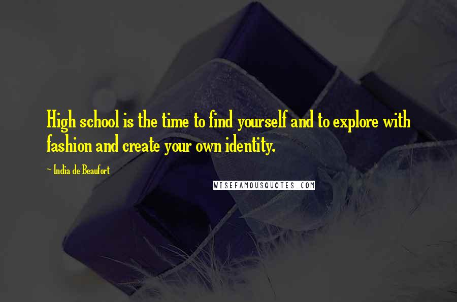 India De Beaufort quotes: High school is the time to find yourself and to explore with fashion and create your own identity.