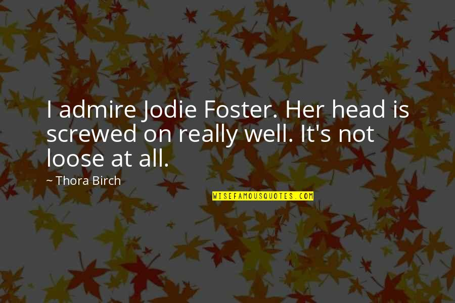 India Elections Quotes By Thora Birch: I admire Jodie Foster. Her head is screwed
