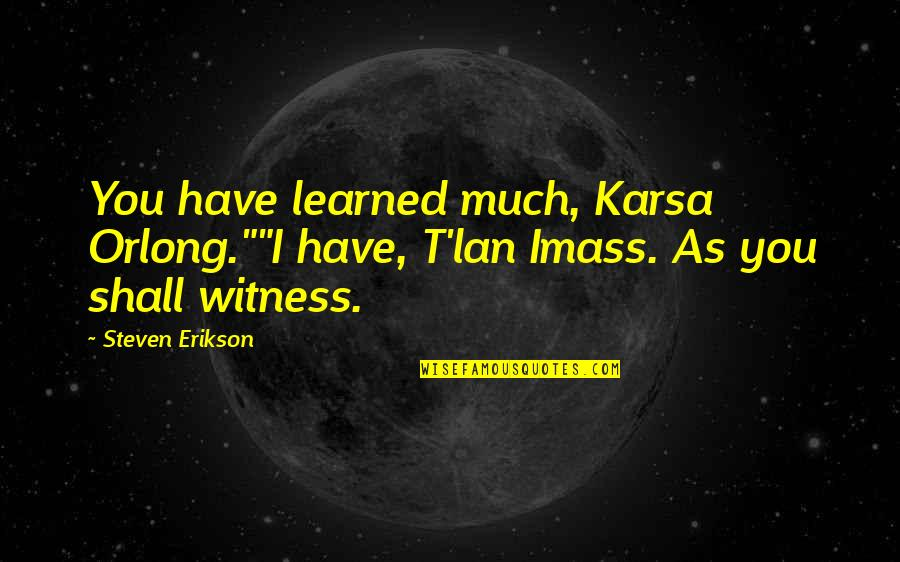 "Indian Army Life Quotes By Steven Erikson: You have learned much, Karsa Orlong.""""I have, T'lan"