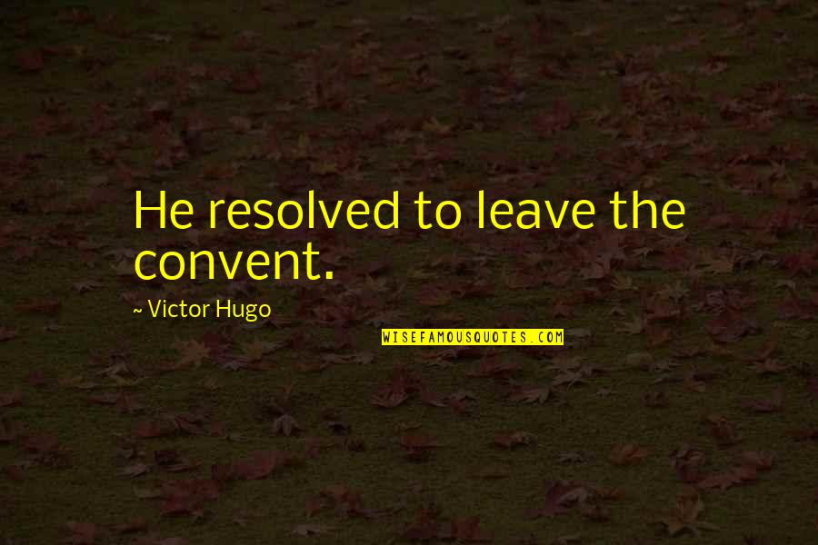 Indian Army Life Quotes By Victor Hugo: He resolved to leave the convent.