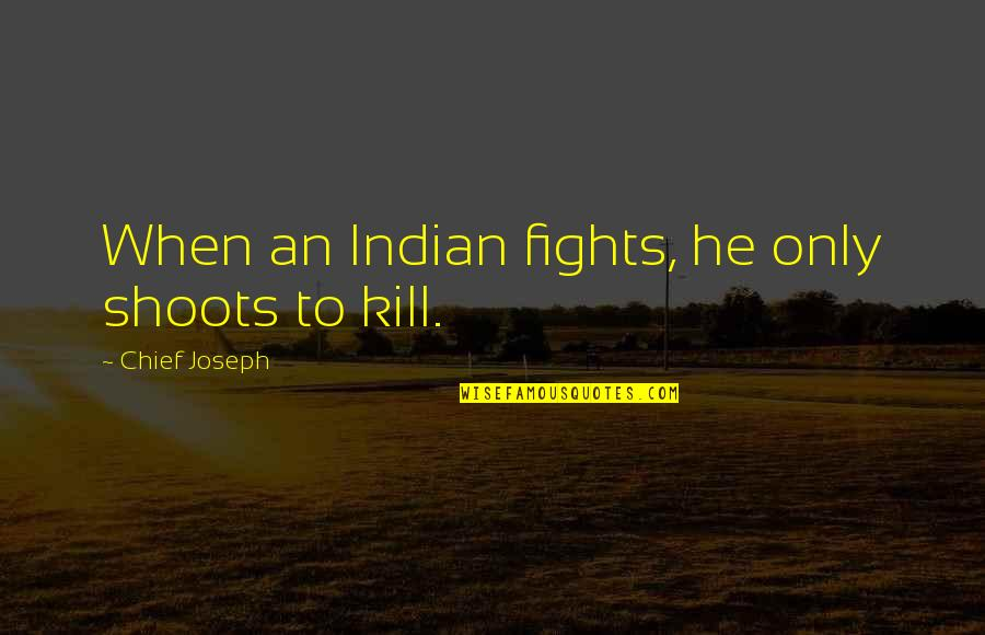Indian Chief Quotes By Chief Joseph: When an Indian fights, he only shoots to