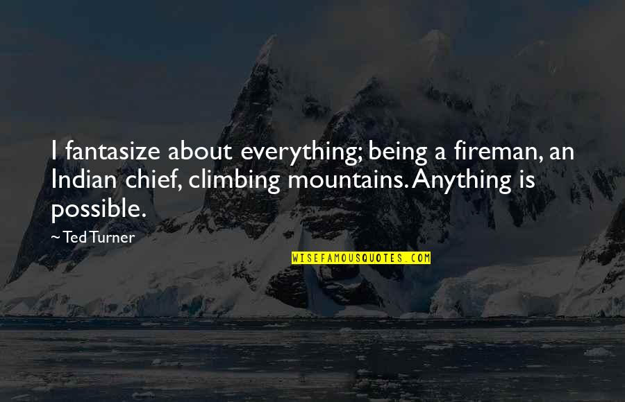 Indian Chief Quotes By Ted Turner: I fantasize about everything; being a fireman, an
