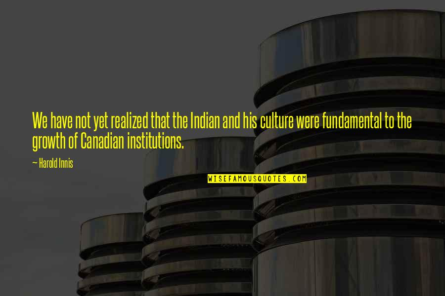 Indian Culture Quotes By Harold Innis: We have not yet realized that the Indian