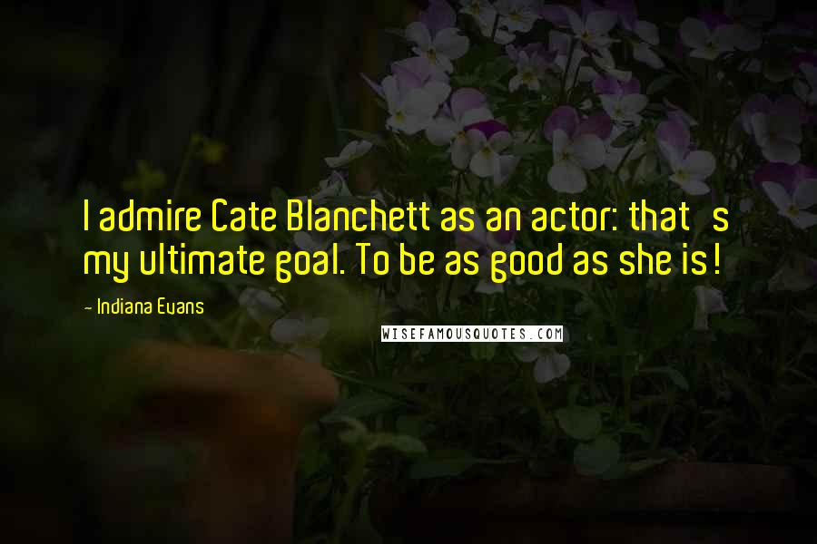 Indiana Evans quotes: I admire Cate Blanchett as an actor: that's my ultimate goal. To be as good as she is!