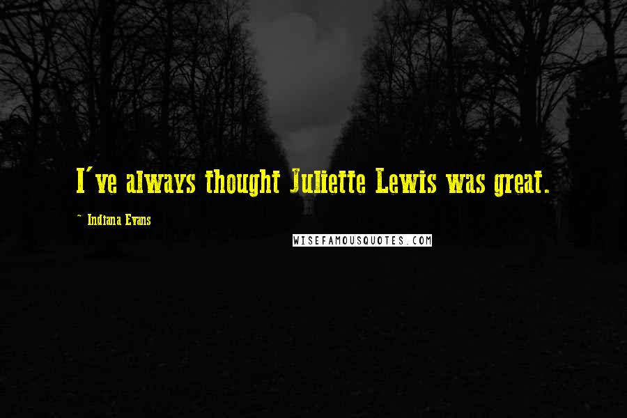Indiana Evans quotes: I've always thought Juliette Lewis was great.