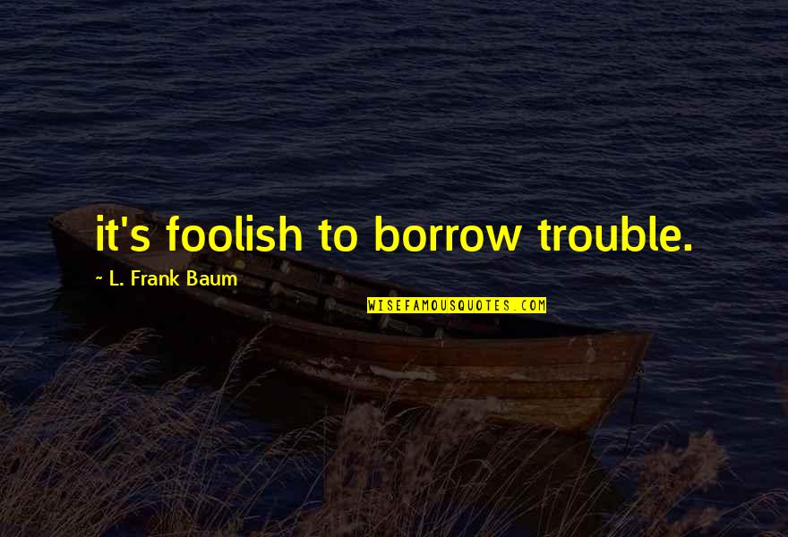 Indie Movies Quotes By L. Frank Baum: it's foolish to borrow trouble.