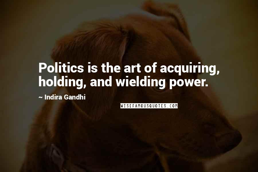 Indira Gandhi quotes: Politics is the art of acquiring, holding, and wielding power.