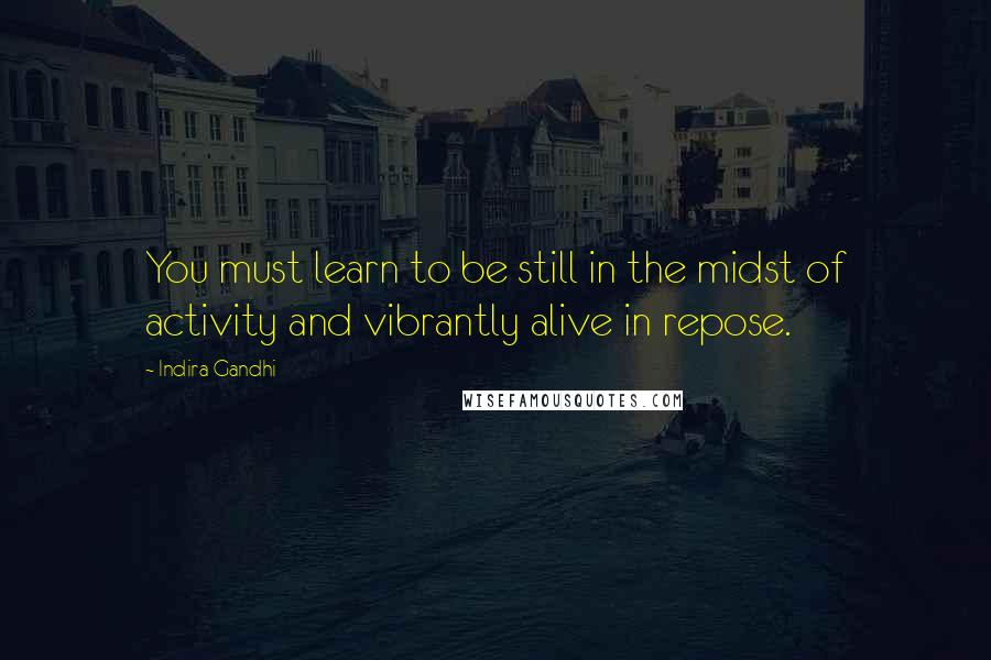 Indira Gandhi quotes: You must learn to be still in the midst of activity and vibrantly alive in repose.
