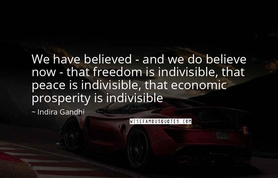 Indira Gandhi quotes: We have believed - and we do believe now - that freedom is indivisible, that peace is indivisible, that economic prosperity is indivisible