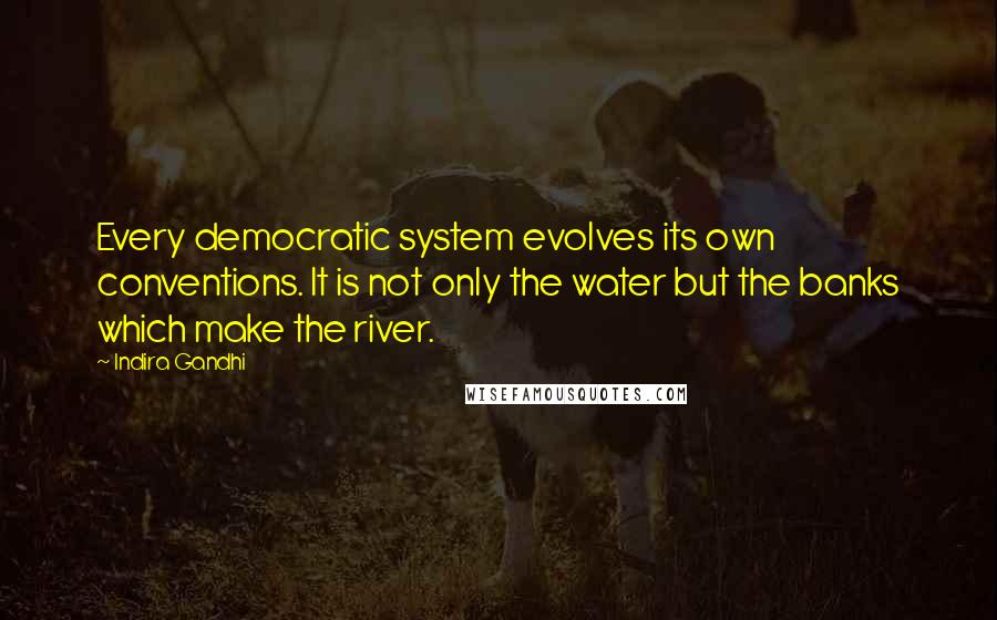 Indira Gandhi quotes: Every democratic system evolves its own conventions. It is not only the water but the banks which make the river.