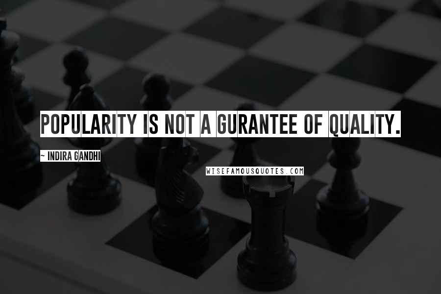 Indira Gandhi quotes: Popularity is not a gurantee of quality.