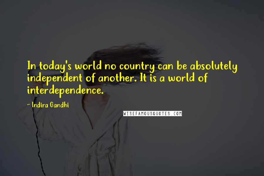 Indira Gandhi quotes: In today's world no country can be absolutely independent of another. It is a world of interdependence.