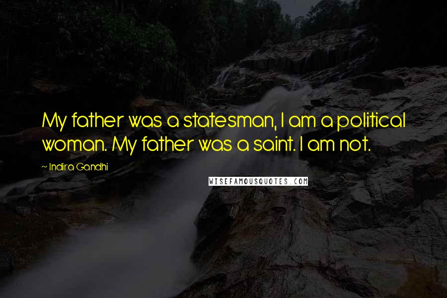 Indira Gandhi quotes: My father was a statesman, I am a political woman. My father was a saint. I am not.