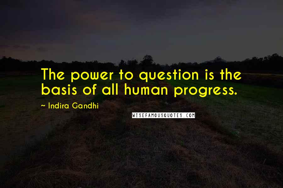 Indira Gandhi quotes: The power to question is the basis of all human progress.