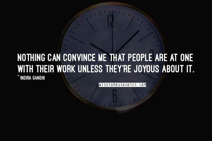 Indira Gandhi quotes: Nothing can convince me that people are at one with their work unless they're joyous about it.