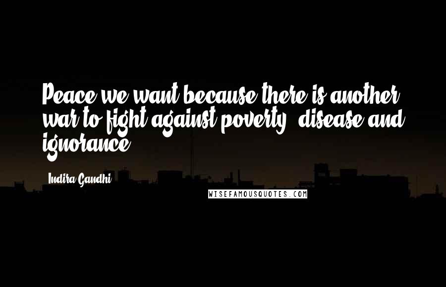 Indira Gandhi quotes: Peace we want because there is another war to fight against poverty, disease and ignorance.