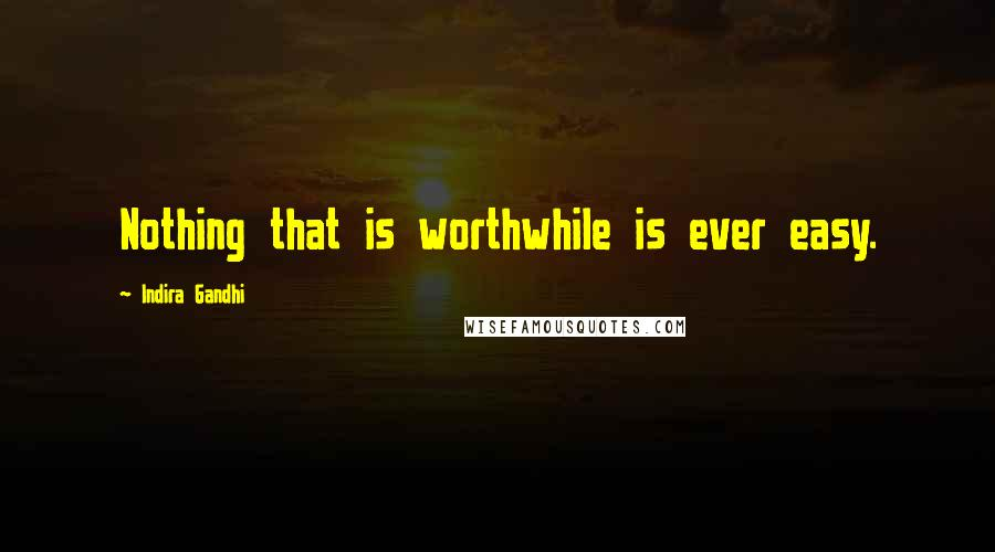Indira Gandhi quotes: Nothing that is worthwhile is ever easy.