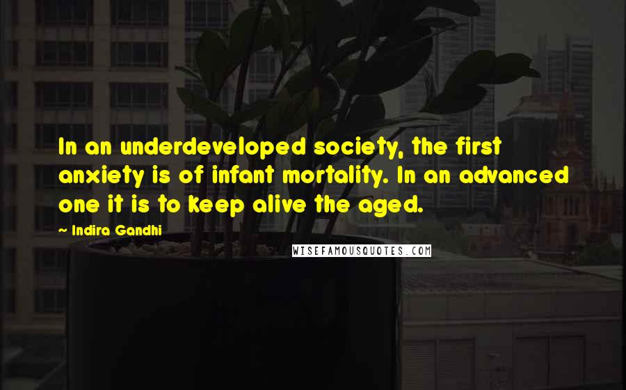 Indira Gandhi quotes: In an underdeveloped society, the first anxiety is of infant mortality. In an advanced one it is to keep alive the aged.