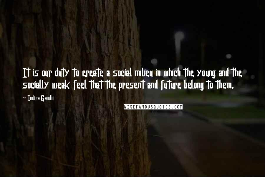 Indira Gandhi quotes: It is our duty to create a social milieu in which the young and the socially weak feel that the present and future belong to them.