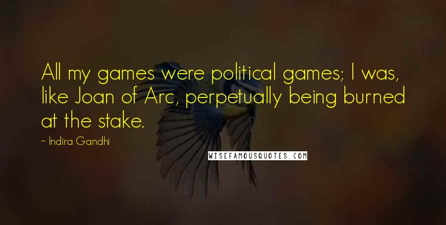 Indira Gandhi quotes: All my games were political games; I was, like Joan of Arc, perpetually being burned at the stake.