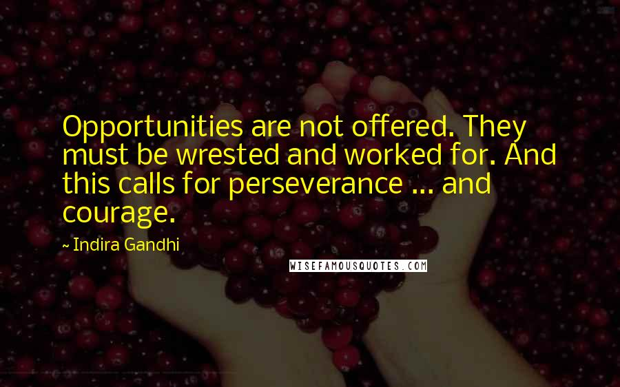 Indira Gandhi quotes: Opportunities are not offered. They must be wrested and worked for. And this calls for perseverance ... and courage.