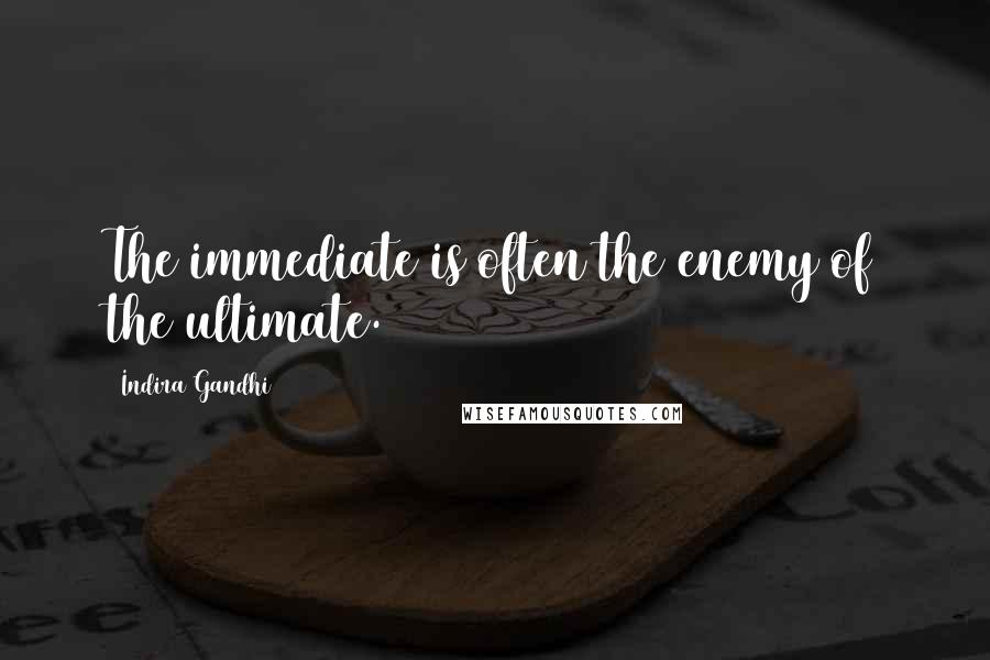 Indira Gandhi quotes: The immediate is often the enemy of the ultimate.