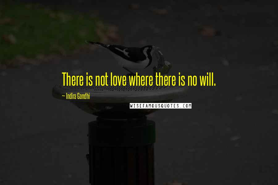 Indira Gandhi quotes: There is not love where there is no will.