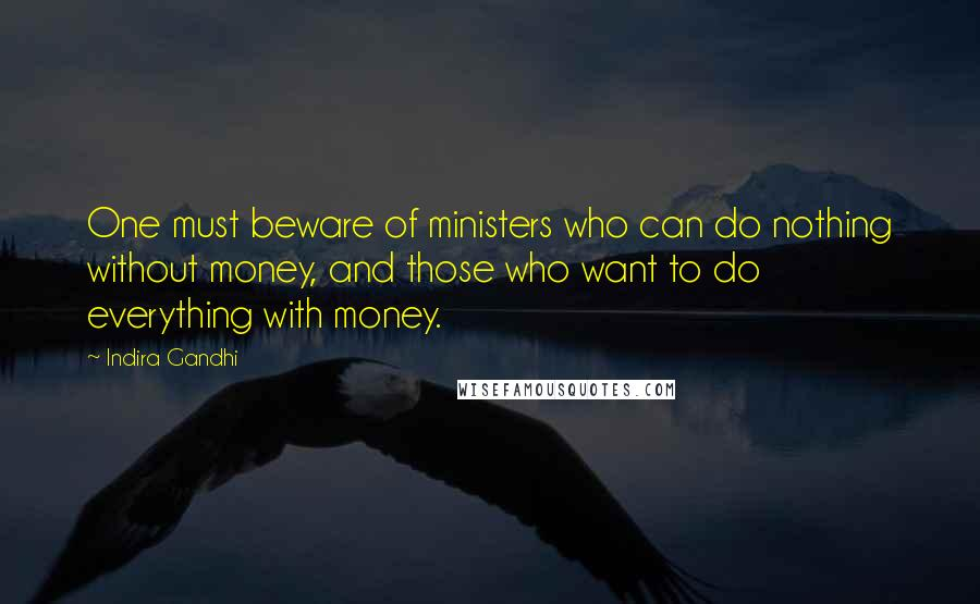 Indira Gandhi quotes: One must beware of ministers who can do nothing without money, and those who want to do everything with money.