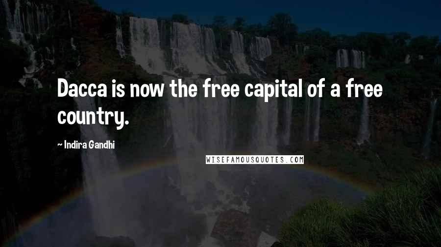 Indira Gandhi quotes: Dacca is now the free capital of a free country.