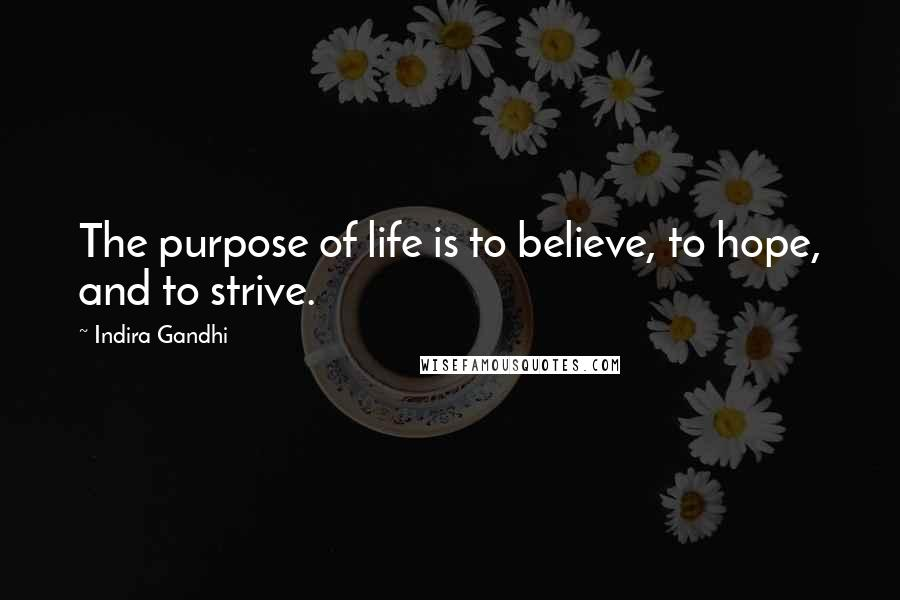 Indira Gandhi quotes: The purpose of life is to believe, to hope, and to strive.
