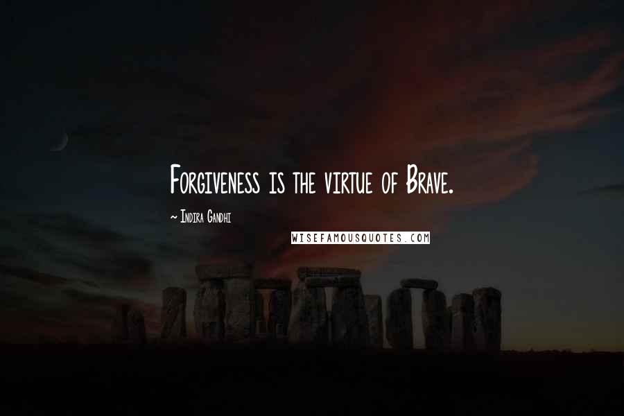Indira Gandhi quotes: Forgiveness is the virtue of Brave.