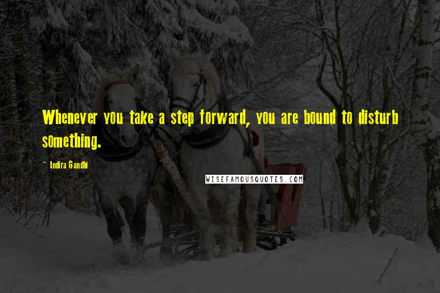 Indira Gandhi quotes: Whenever you take a step forward, you are bound to disturb something.