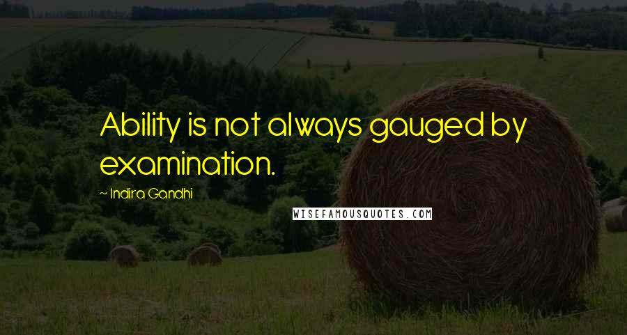 Indira Gandhi quotes: Ability is not always gauged by examination.