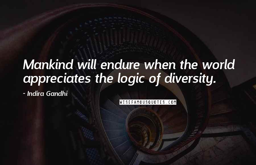 Indira Gandhi quotes: Mankind will endure when the world appreciates the logic of diversity.