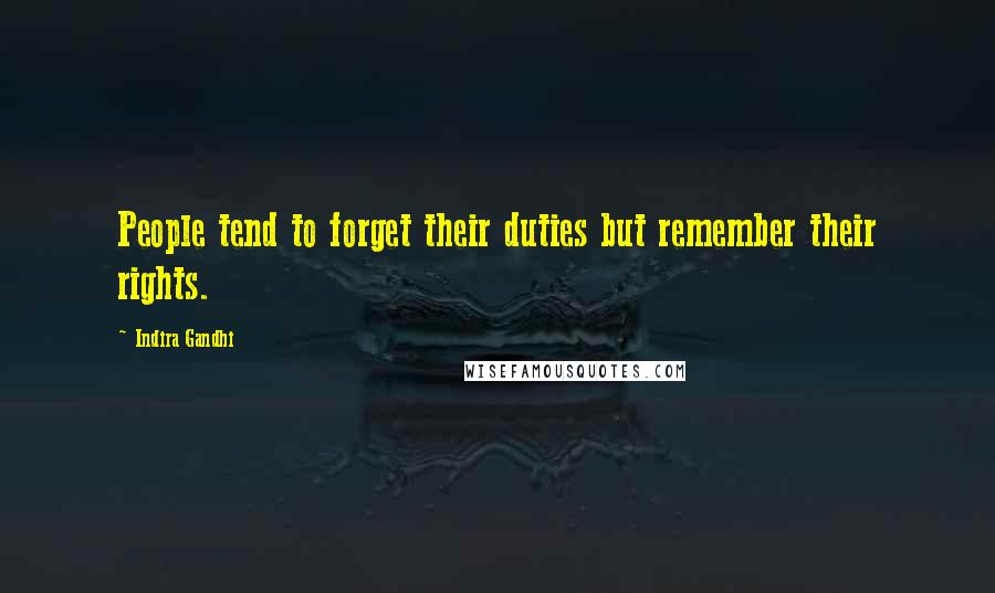 Indira Gandhi quotes: People tend to forget their duties but remember their rights.