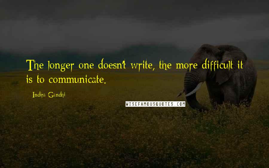 Indira Gandhi quotes: The longer one doesn't write, the more difficult it is to communicate.