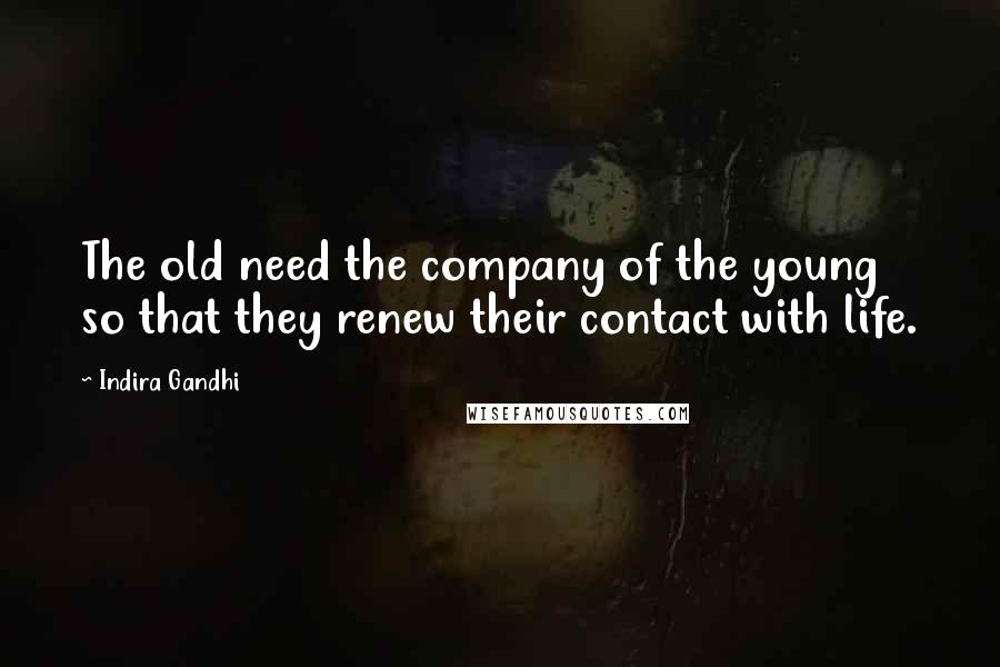 Indira Gandhi quotes: The old need the company of the young so that they renew their contact with life.