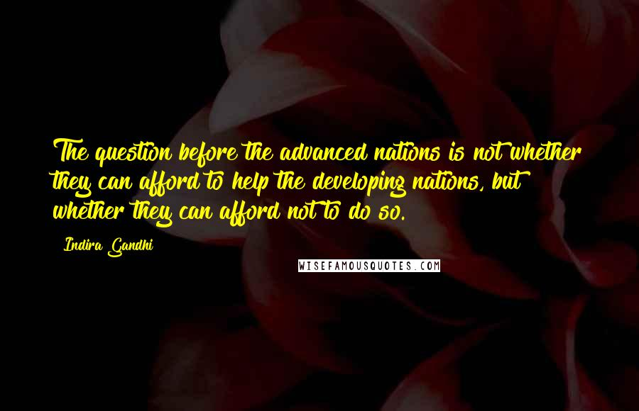 Indira Gandhi quotes: The question before the advanced nations is not whether they can afford to help the developing nations, but whether they can afford not to do so.