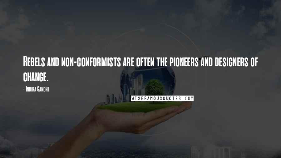 Indira Gandhi quotes: Rebels and non-conformists are often the pioneers and designers of change.