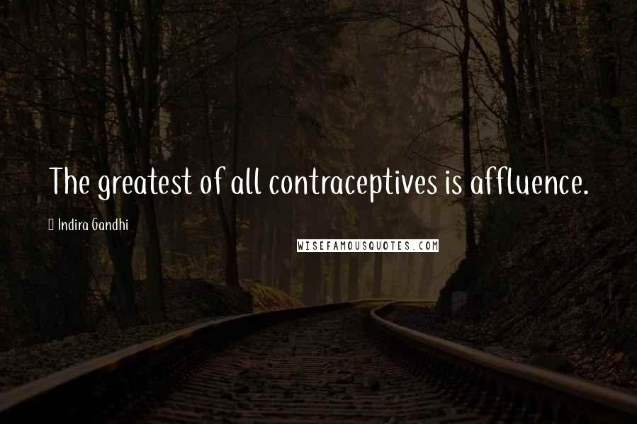 Indira Gandhi quotes: The greatest of all contraceptives is affluence.
