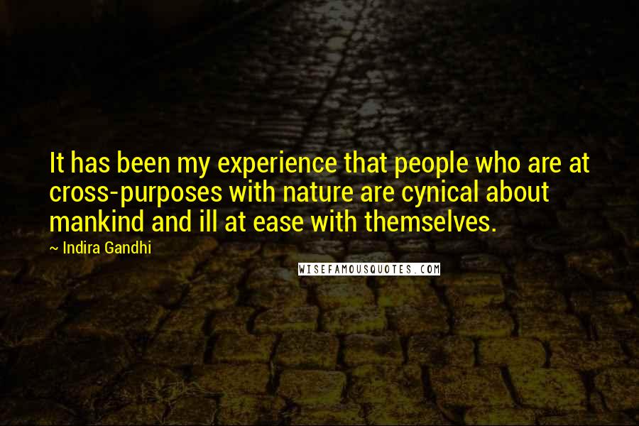 Indira Gandhi quotes: It has been my experience that people who are at cross-purposes with nature are cynical about mankind and ill at ease with themselves.