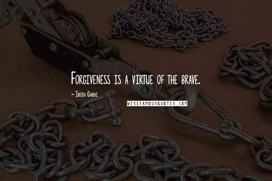 Indira Gandhi quotes: Forgiveness is a virtue of the brave.