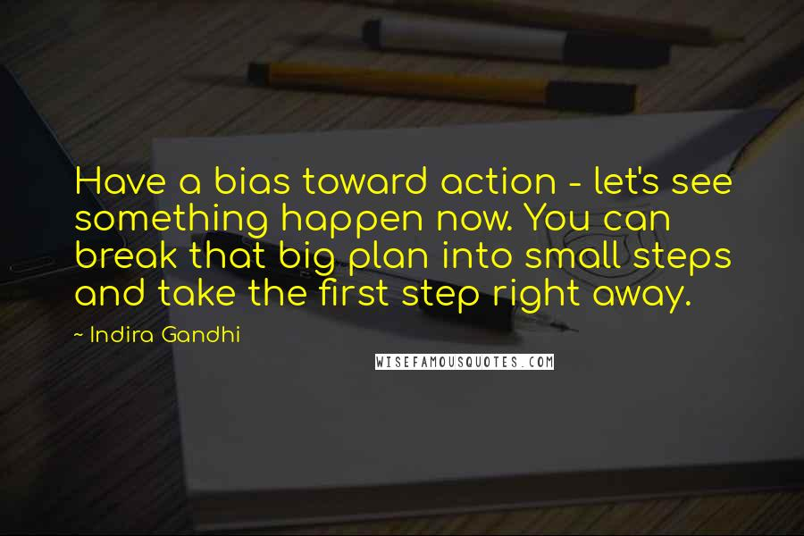 Indira Gandhi quotes: Have a bias toward action - let's see something happen now. You can break that big plan into small steps and take the first step right away.
