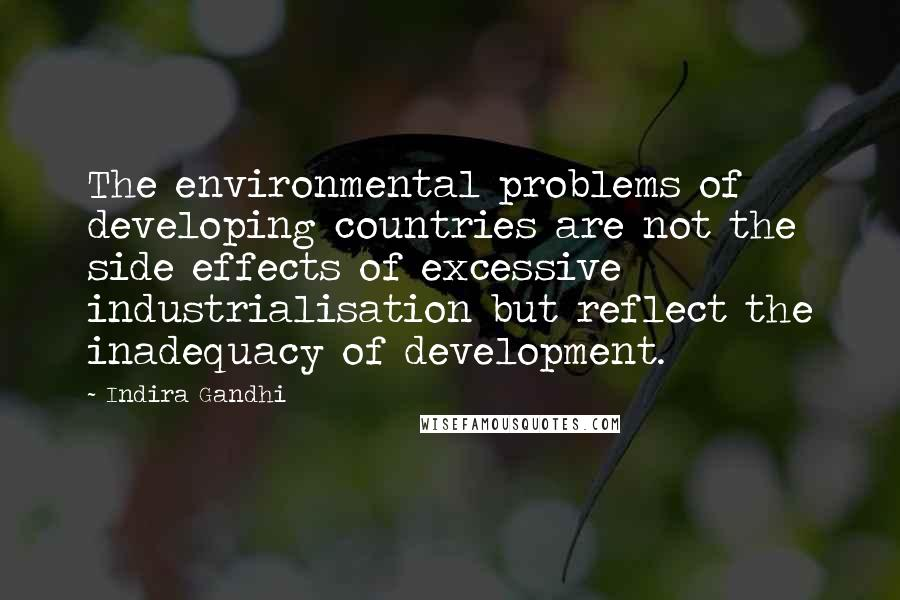 Indira Gandhi quotes: The environmental problems of developing countries are not the side effects of excessive industrialisation but reflect the inadequacy of development.