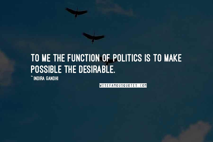 Indira Gandhi quotes: To me the function of politics is to make possible the desirable.