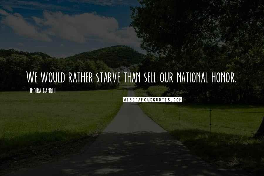Indira Gandhi quotes: We would rather starve than sell our national honor.