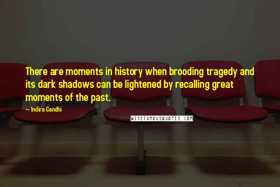 Indira Gandhi quotes: There are moments in history when brooding tragedy and its dark shadows can be lightened by recalling great moments of the past.