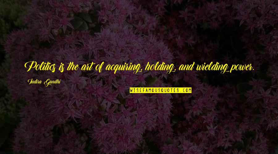 Indira's Quotes By Indira Gandhi: Politics is the art of acquiring, holding, and